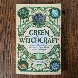 Green Witchcraft: A Practical Guide to Discovering the Magic of Plants, Herbs, Crystals, and Beyond by Paige Vanderbeck