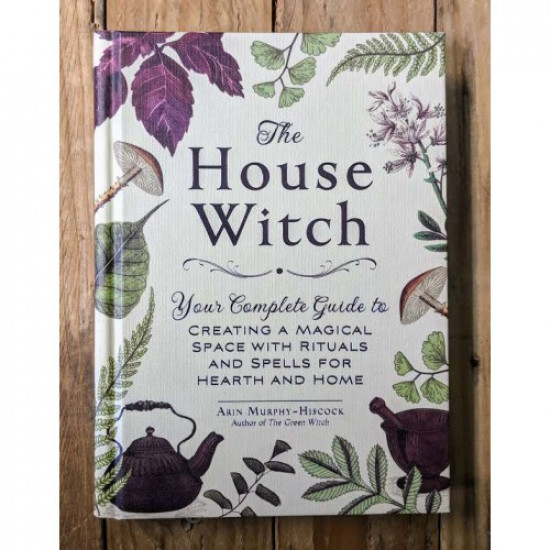 House Witch: Your Complete Guide to Creating a Magical Space with Rituals and Spells for Hearth and Home