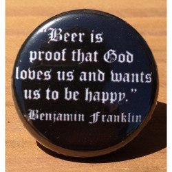 Beer Is Proof That God Loves Us And Wants Us to Be Happy- Benjamin Franklin