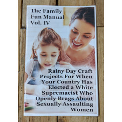 The Family Fun Manual Vol. IV (Rainy Day Projects For When Your Country Has Elected a White Supremacist Who Openly Brags About Assaulting Women)